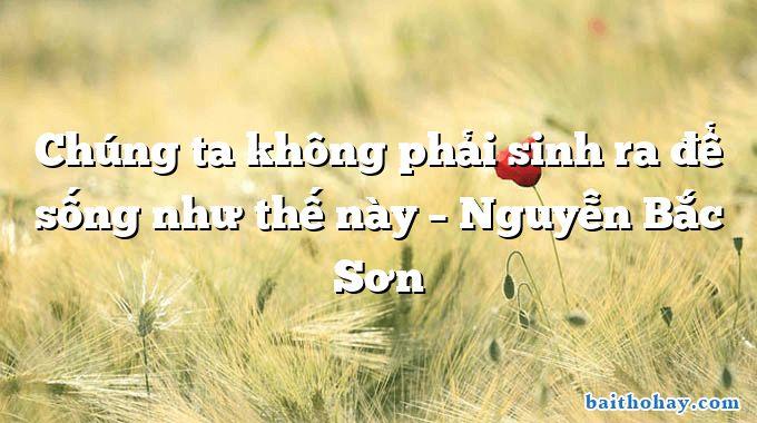 Chúng ta không phải sinh ra để sống như thế này  –  Nguyễn Bắc Sơn