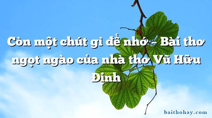 Còn một chút gì để nhớ – Bài thơ ngọt ngào của nhà thơ Vũ Hữu Định