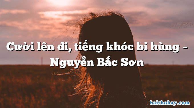 Cười lên đi, tiếng khóc bi hùng  –  Nguyễn Bắc Sơn