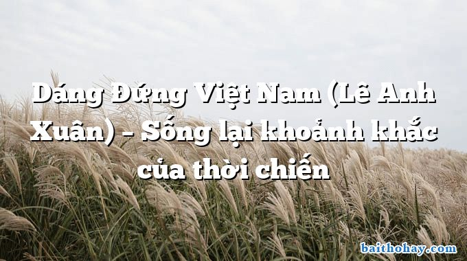 Dáng Đứng Việt Nam (Lê Anh Xuân) – Sống lại khoảnh khắc của thời chiến