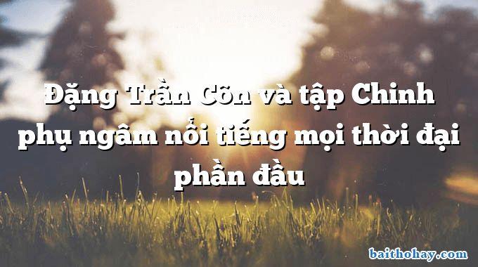Đặng Trần Côn và tập Chinh phụ ngâm nổi tiếng mọi thời đại phần đầu