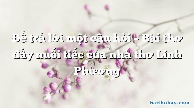 Để trả lời một câu hỏi – Bài thơ đầy nuối tiếc của nhà thơ Linh Phương