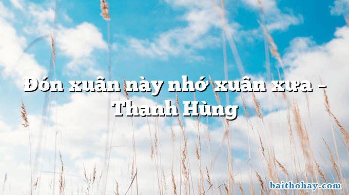 Đón xuân này nhớ xuân xưa – Thanh Hùng