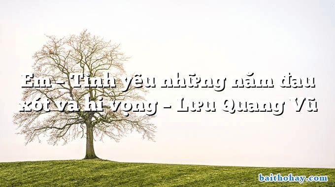 Em – Tình yêu những năm đau xót và hi vọng  –  Lưu Quang Vũ