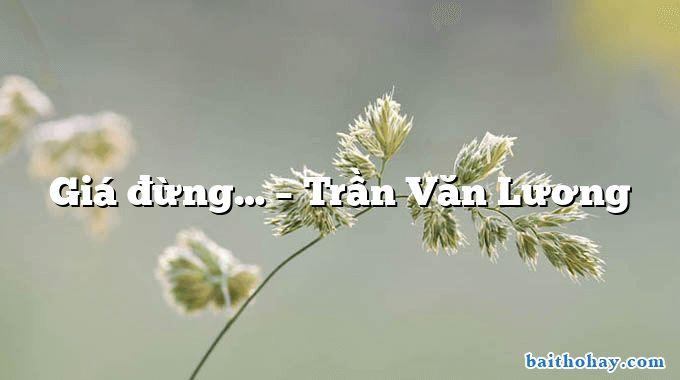 Giá đừng…  –  Trần Văn Lương