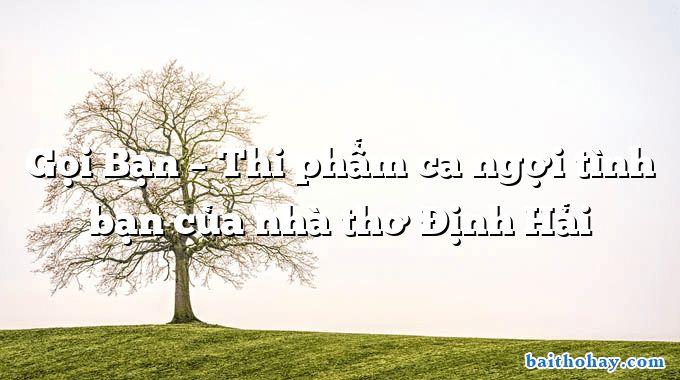 Gọi Bạn – Thi phẩm ca ngợi tình bạn của nhà thơ Định Hải
