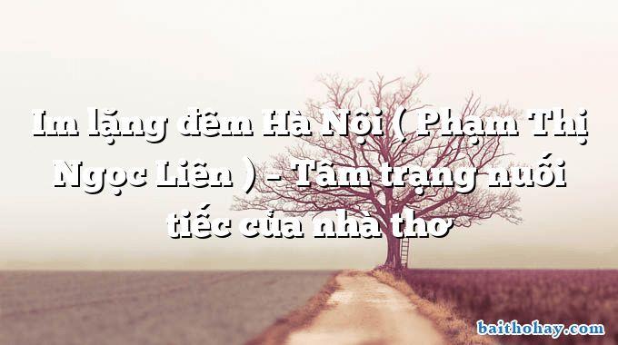 Im lặng đêm Hà Nội ( Phạm Thị Ngọc Liên ) – Tâm trạng nuối tiếc của nhà thơ