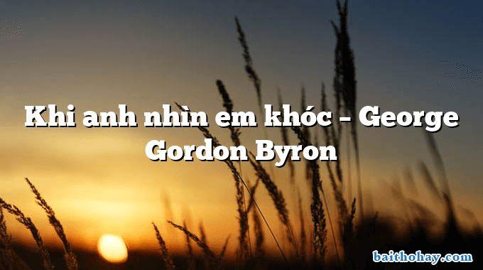 Khi anh nhìn em khóc  –  George Gordon Byron
