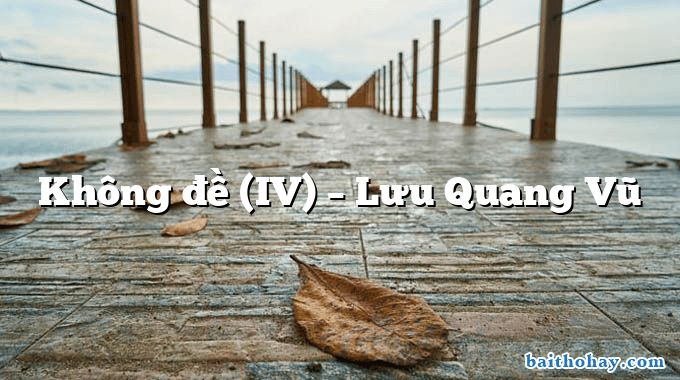 Không đề (IV)  –  Lưu Quang Vũ