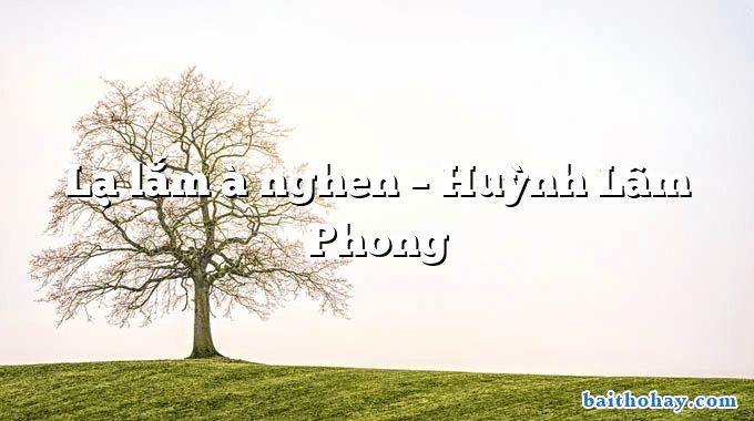 Lạ lắm à nghen – Huỳnh Lâm Phong