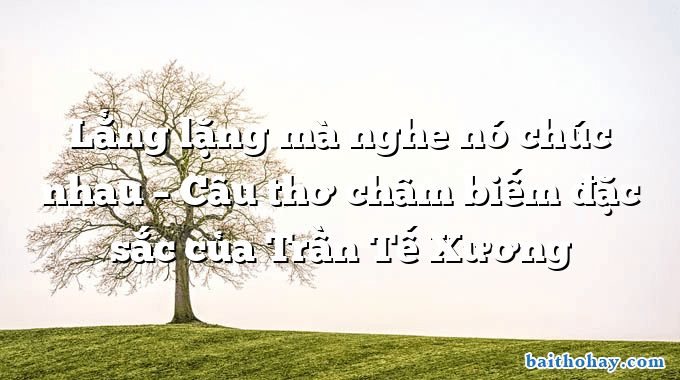 Lẳng lặng mà nghe nó chúc nhau – Câu thơ châm biếm đặc sắc của Trần Tế Xương