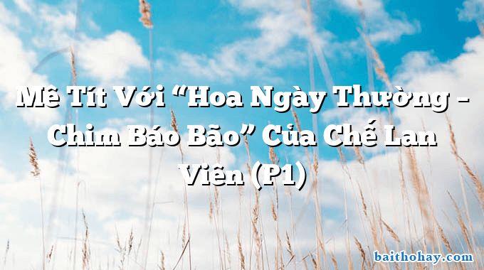 """Mê Tít Với """"Hoa Ngày Thường – Chim Báo Bão"""" Của Chế Lan Viên (P1)"""