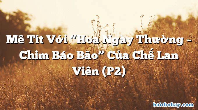 """Mê Tít Với """"Hoa Ngày Thường – Chim Báo Bão"""" Của Chế Lan Viên (P2)"""