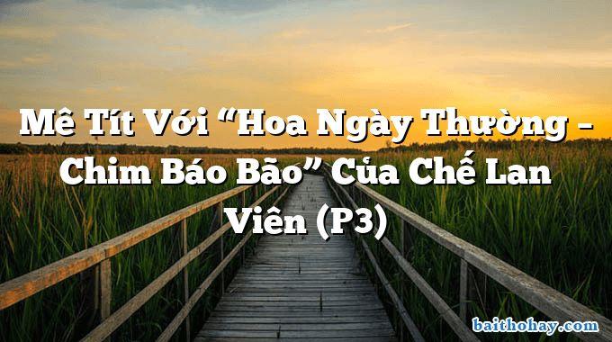 """Mê Tít Với """"Hoa Ngày Thường – Chim Báo Bão"""" Của Chế Lan Viên (P3)"""