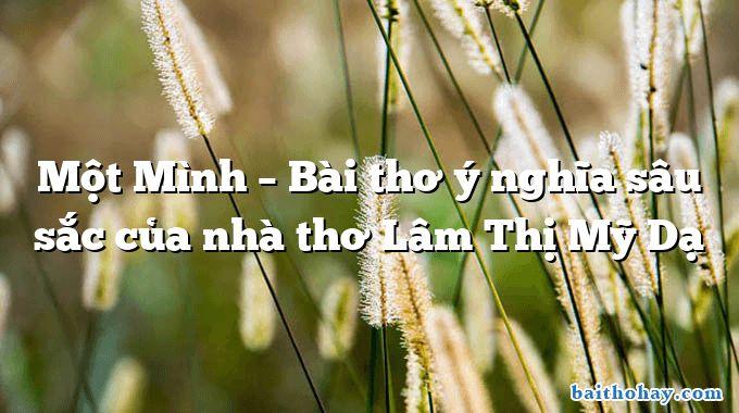 Một Mình – Bài thơ ý nghĩa sâu sắc của nhà thơ Lâm Thị Mỹ Dạ
