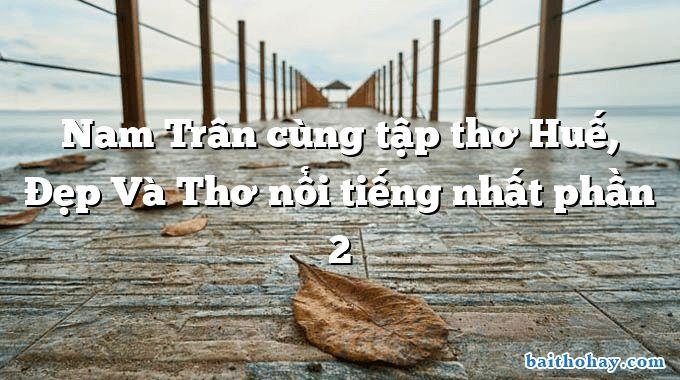 Nam Trân cùng tập thơ Huế, Đẹp Và Thơ nổi tiếng nhất phần 2