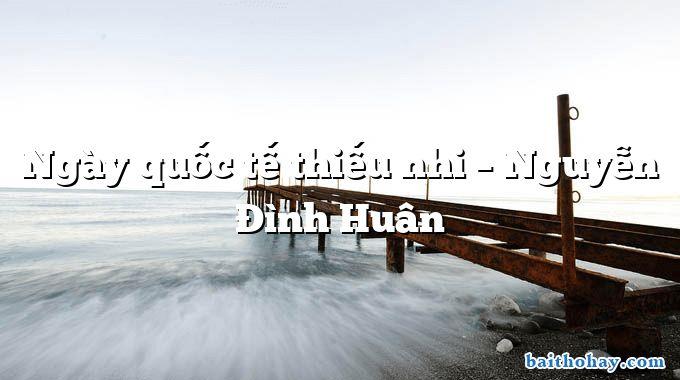 Ngày quốc tế thiếu nhi – Nguyễn Đình Huân