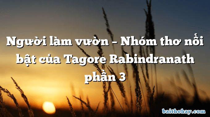 Người làm vườn – Nhóm thơ nổi bật của Tagore Rabindranath phần 3