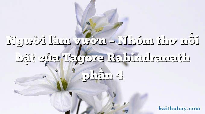 Người làm vườn – Nhóm thơ nổi bật của Tagore Rabindranath phần 4