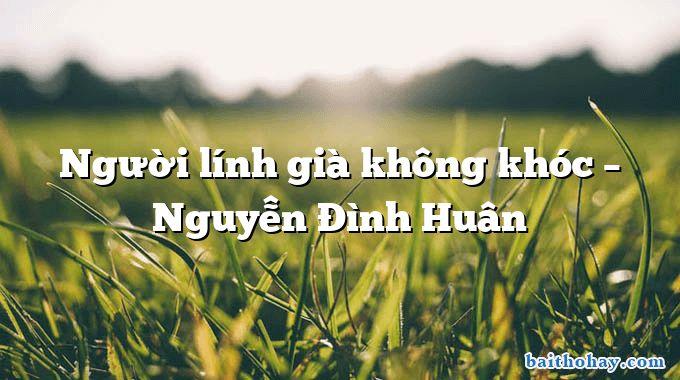 Người lính già không khóc – Nguyễn Đình Huân