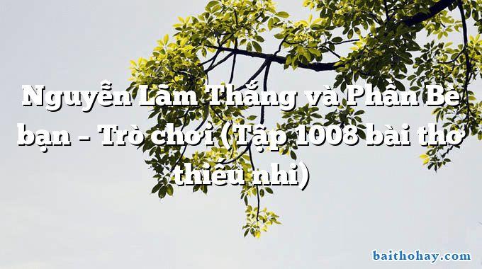 Nguyễn Lãm Thắng và Phần Bè bạn – Trò chơi (Tập 1008 bài thơ thiếu nhi)