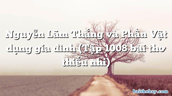 Nguyễn Lãm Thắng và Phần Vật dụng gia đình (Tập 1008 bài thơ thiếu nhi)