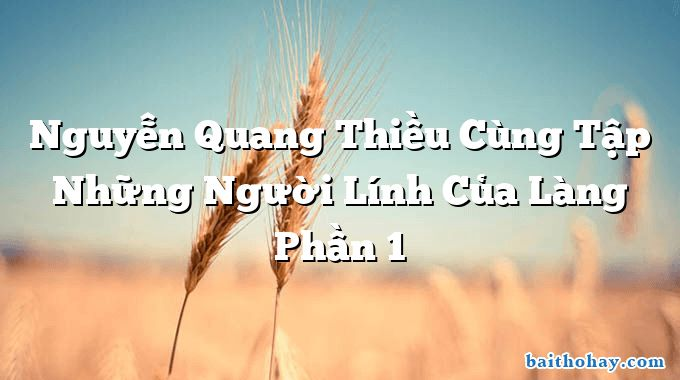 Nguyễn Quang Thiều Cùng Tập Những Người Lính Của Làng Phần 1