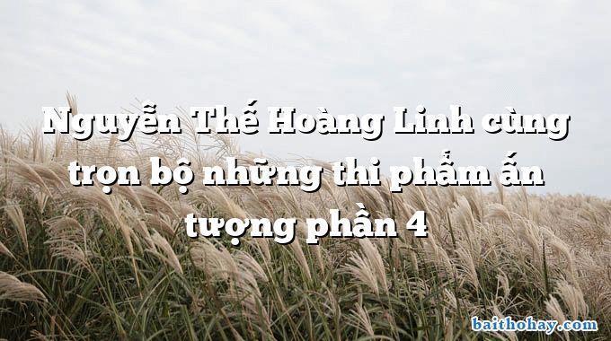 Nguyễn Thế Hoàng Linh cùng trọn bộ những thi phẩm ấn tượng phần 4