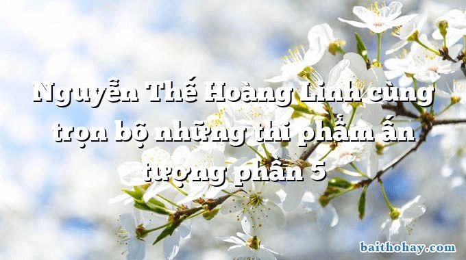 Nguyễn Thế Hoàng Linh cùng trọn bộ những thi phẩm ấn tượng phần 5