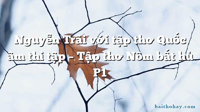 Nguyễn Trãi với tập thơ Quốc âm thi tập – Tập thơ Nôm bất hủ P1