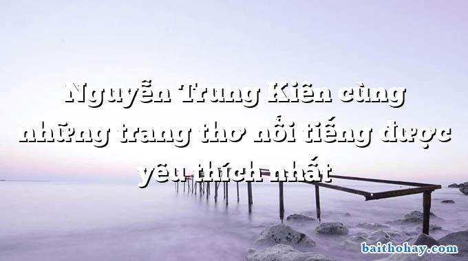 Nguyễn Trung Kiên cùng những trang thơ nổi tiếng được yêu thích nhất