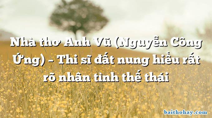 Nhà thơ Anh Vũ (Nguyễn Công Ứng) – Thi sĩ đất nung hiểu rất rõ nhân tình thế thái