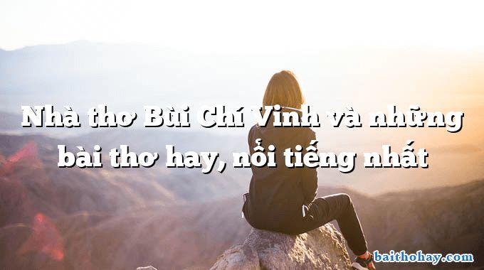 Nhà thơ Bùi Chí Vinh và những bài thơ hay, nổi tiếng nhất
