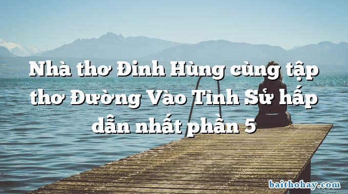 Nhà thơ Đinh Hùng cùng tập thơ Đường Vào Tình Sử hấp dẫn nhất phần 5