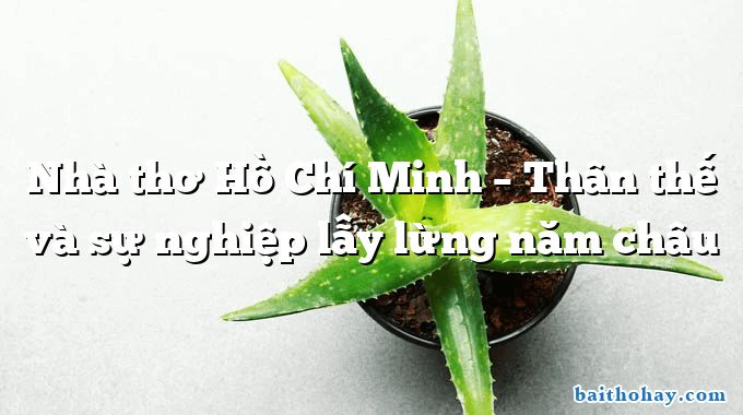 Nhà thơ Hồ Chí Minh – Thân thế và sự nghiệp lẫy lừng năm châu