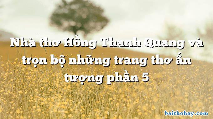 Nhà thơ Hồng Thanh Quang và trọn bộ những trang thơ ấn tượng phần 5