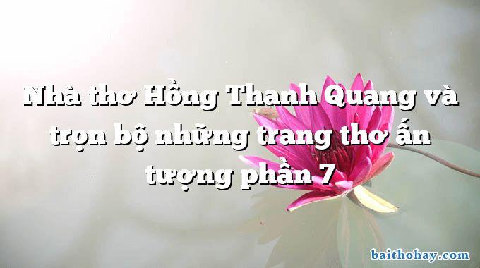 Nhà thơ Hồng Thanh Quang và trọn bộ những trang thơ ấn tượng phần 7