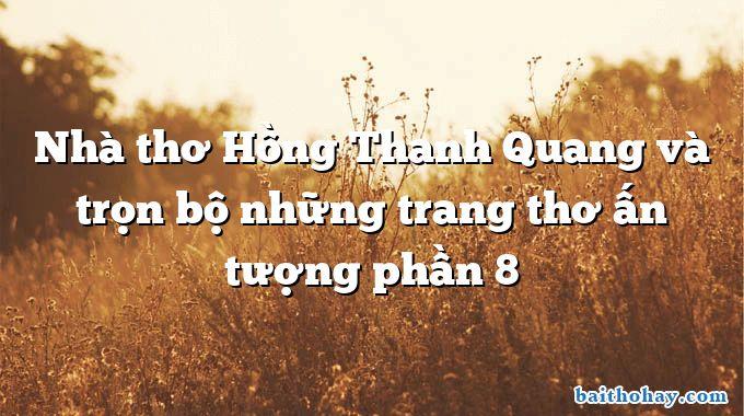 Nhà thơ Hồng Thanh Quang và trọn bộ những trang thơ ấn tượng phần 8