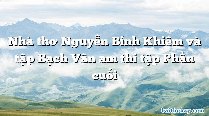 Nhà thơ Nguyễn Bỉnh Khiêm và tập Bạch Vân am thi tập Phần cuối