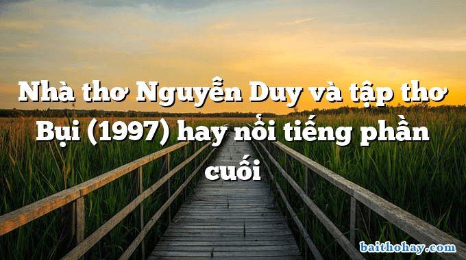 Nhà thơ Nguyễn Duy và tập thơ Bụi (1997) hay nổi tiếng phần cuối