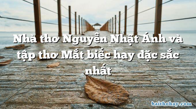 Nhà thơ Nguyễn Nhật Ánh và tập thơ Mắt biếc hay đặc sắc nhất