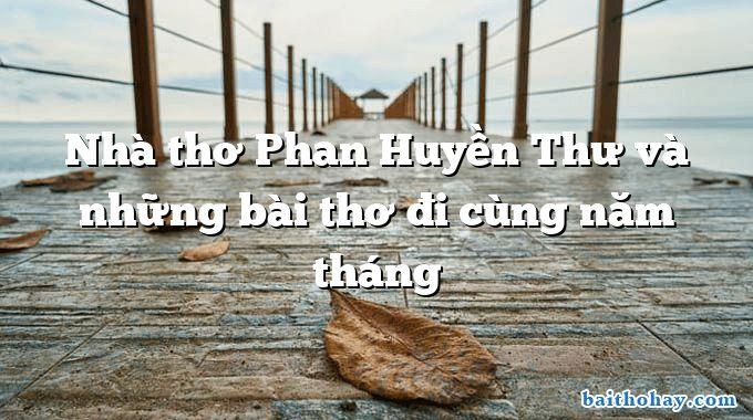 Nhà thơ Phan Huyền Thư và những bài thơ đi cùng năm tháng