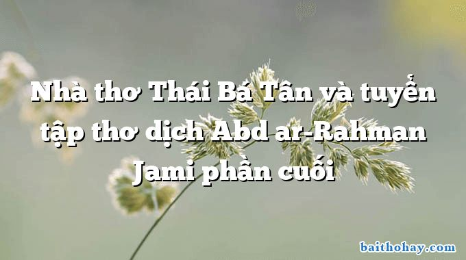 Nhà thơ Thái Bá Tân và tuyển tập thơ dịch Abd ar-Rahman Jami phần cuối