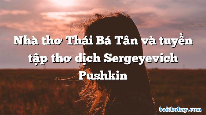 Nhà thơ Thái Bá Tân và tuyển tập thơ dịch Sergeyevich Pushkin