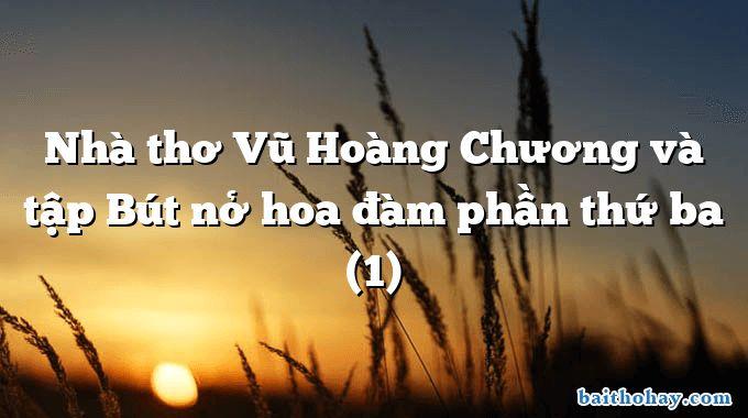 Nhà thơ Vũ Hoàng Chương và tập Bút nở hoa đàm phần thứ ba (1)