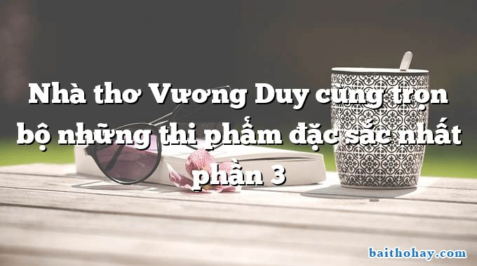 Nhà thơ Vương Duy cùng trọn bộ những thi phẩm đặc sắc nhất phần 3