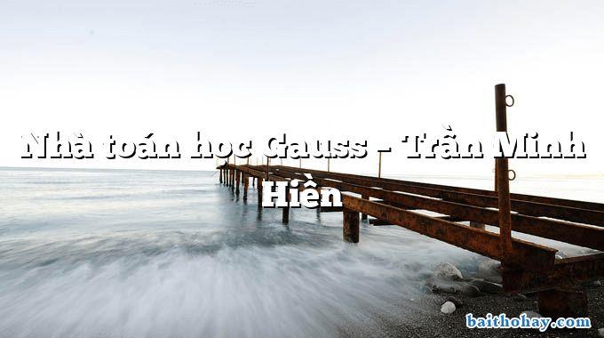 Nhà toán học Gauss – Trần Minh Hiền