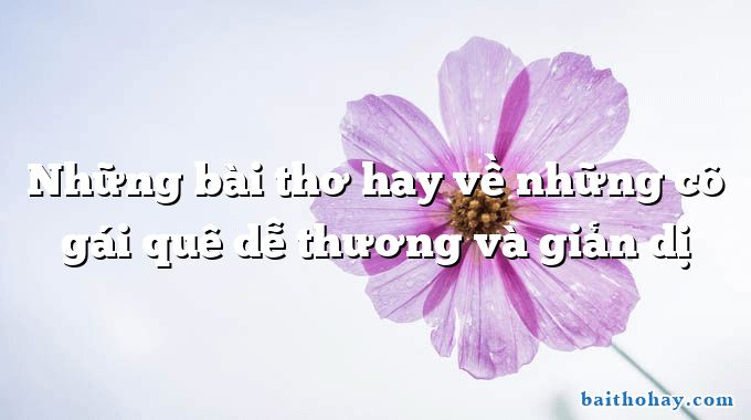 nhung bai tho hay ve nhung co gai que de thuong va gian di - Quê mới - Trần Duy Hạnh
