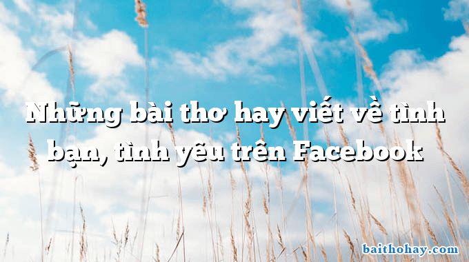 Những bài thơ hay viết về tình bạn, tình yêu trên Facebook