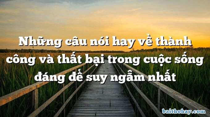 nhung cau noi hay ve thanh cong va that bai trong cuoc song dang de suy ngam nhat - Tìm học - Nguyễn Hùng